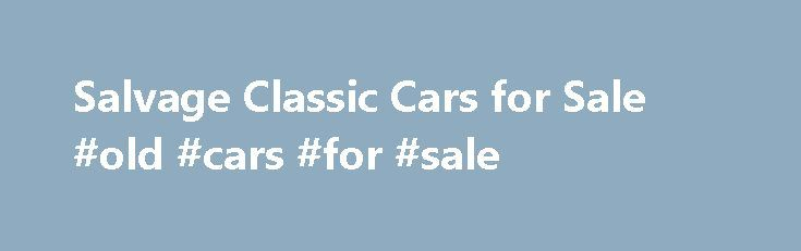 Salvage Classic Cars for Sale #old #cars #for #sale http://car.remmont.com/salvage-classic-cars-for-sale-old-cars-for-sale/  #rebuildable cars # Salvage Classic Cars for Sale If you want to find a Salvage Classic Cars on sale, you are in the right place to find the perfect car for you! When you think of a salvage auction, classic salvage cars are usually not the first type of car that comes to mind. However, […]The post Salvage Classic Cars for Sale #old #cars #for #sale appeared first on…