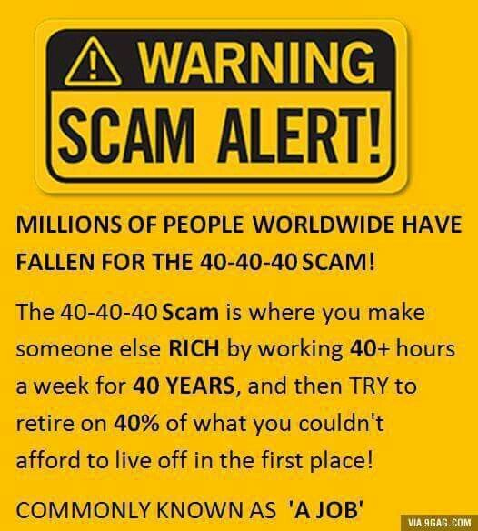 Warning! Scan alert! Millions of people worldwide have fallen for the 40-40-40 scam! The 40-40-40 scam is where you make someone else rich by working 40+ hours a week for 40 years, and then try to retire on 40% of what you couldn't afford to live off in the first place! Commonly known as a job.