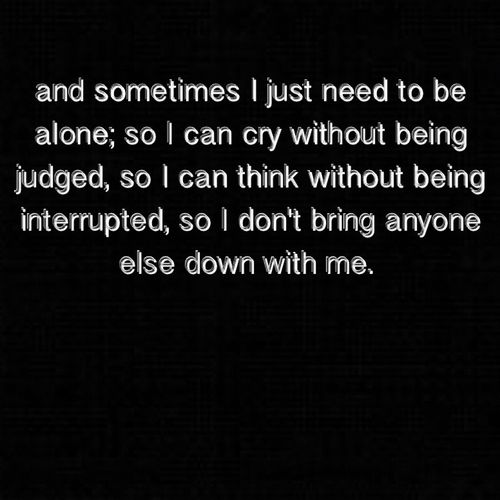 """""""And sometimes I just need to be alone,so I can cry without being judged, so I can think without being interrupted, so I don't bring anyone else down with me"""""""