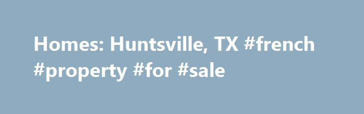 Homes: Huntsville, TX #french #property #for #sale http://property.nef2.com/homes-huntsville-tx-french-property-for-sale/  Homes: Huntsville, TX Why use Zillow? Zillow helps you find the newest Huntsville real estate listings. By analyzing information on thousands of single family homes for sale in Huntsville, Texas and across the United States, we calculate home values (Zestimates) and the Zillow Home Value Price Index for Huntsville proper, its neighborhoods, and surrounding areas. There…