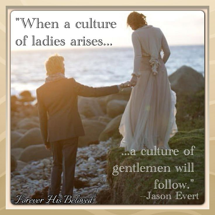 """""""When a culture of ladies arises... a culture of gentlemen will follow."""" -Jason Evert I fully agree with this. When women respect themselves enough to not only dress modestly, but in how they act, then their standards of men will also rise. They won't settle for a man who only wants them for what they can give them. Men will want to work for that and will respect themselves and women far more...."""