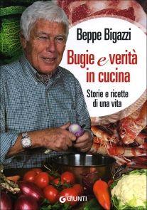 Bugie e verità in cucina di Beppe Bigazzi (Giunti, 2012)