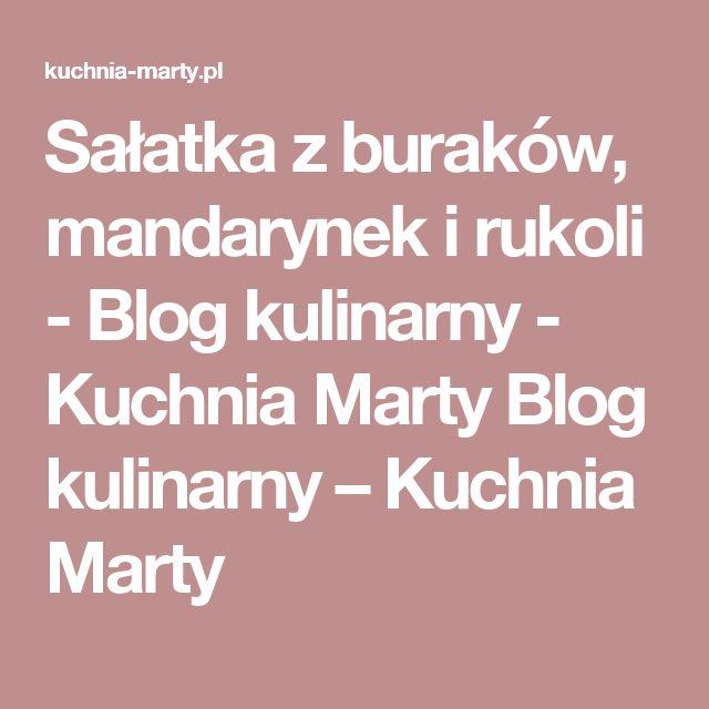 Sałatka z buraków, mandarynek i rukoli - Blog kulinarny - Kuchnia Marty Blog kulinarny – Kuchnia Marty