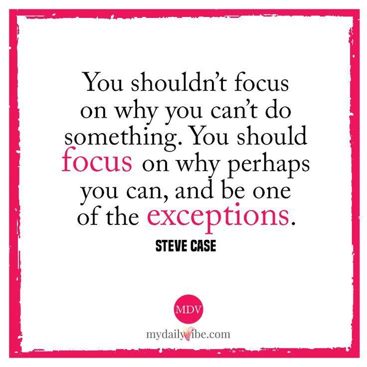 You shouldn't focus on why you can't do something. You should focus on why perhaps you can, and be one of the exceptions - Steve Case