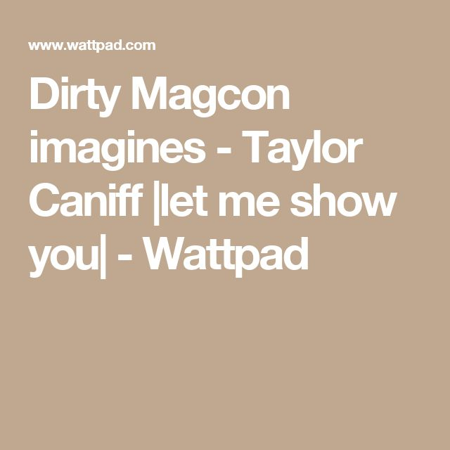 Dirty Magcon imagines - Taylor Caniff |let me show you| - Wattpad