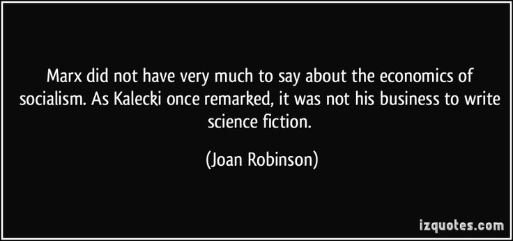 Marx did not have very much to say about the economics of socialism. As Kalecki once remarked, it was not his business to write science fiction. - Joan Robinson