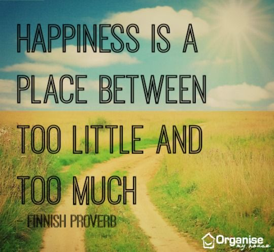 Happiness is a place between too little and too much via www.organisemyhouse.com (motivational clutter quote)