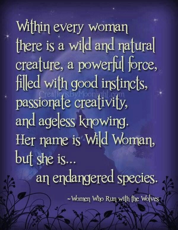 """""""Within every woman, there is a wild and natural creature, a powerful force, filled with good instincts, passionate creativity, and ageless knowling. Her name is Wild Woman, but she is...an endangered species."""" Women Who Run with the Wolves"""