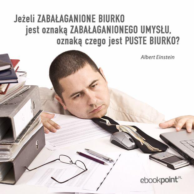 """""""Jeżeli zabałaganione biurko jest oznaką zabałaganionego umysłu, oznaką czego jest puste biurko?"""" -- Albert Einstein"""