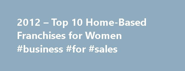 2012 – Top 10 Home-Based Franchises for Women #business #for #sales http://business.remmont.com/2012-top-10-home-based-franchises-for-women-business-for-sales/  #work from home ideas # 2012 Top 10 Home-Based Franchises for Women Are you looking to work at home or be your own boss, but you don't know where to start? A home-based franchise might be the perfect self-employment opportunity for you. I know, when you think of the word franchise you think Starbucks and  read more