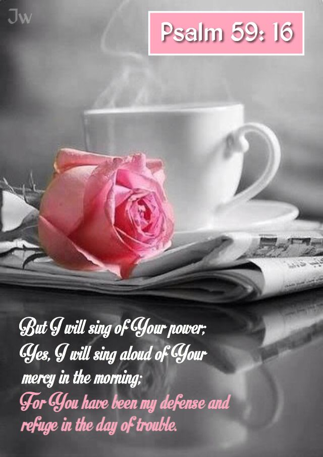 'Psalms 59:16-17 (KJV) I will sing of thy power; yea, I will sing aloud of thy mercy in the morning: for thou hast been my defence and refuge in the day of my trouble.  Unto thee, O my strength, will I sing: for God is my defence, and the God of my mercy.{DM}