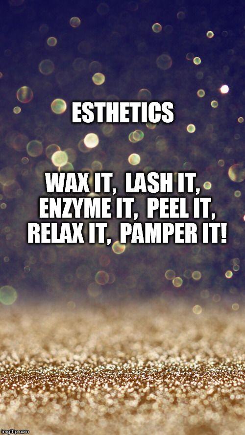 ESTHETICS WAX IT,  LASH IT,  ENZYME IT,  PEEL IT, RELAX IT,  PAMPER IT! | image tagged in glitter | made w/ Imgflip meme maker