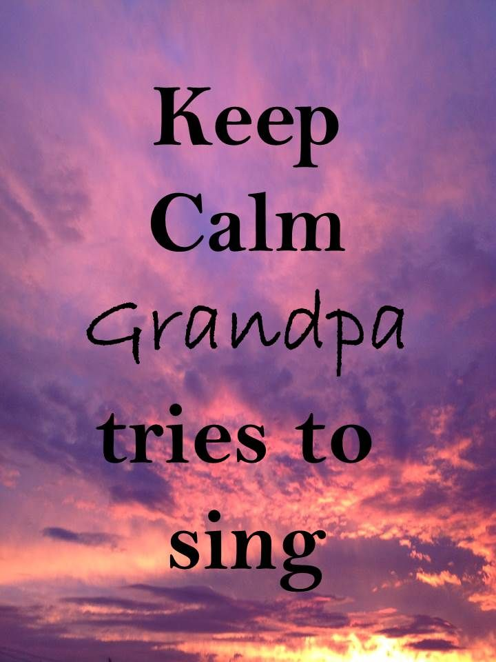 Keep Calm 66 Keep calm #grandpa tries to sing and you don't want to hear that