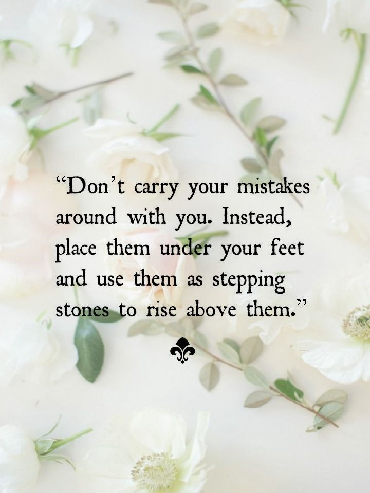 Don't carry your mistakes around with you. Instead, place them under your feet and use them as stepping stones to rise above them