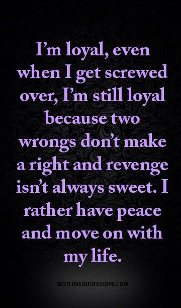 I'm loyal, even when I get screwed over, I'm still loyal because two wrongs don't make a right and revenge isn't always sweet. I rather have peace and move on with my life.