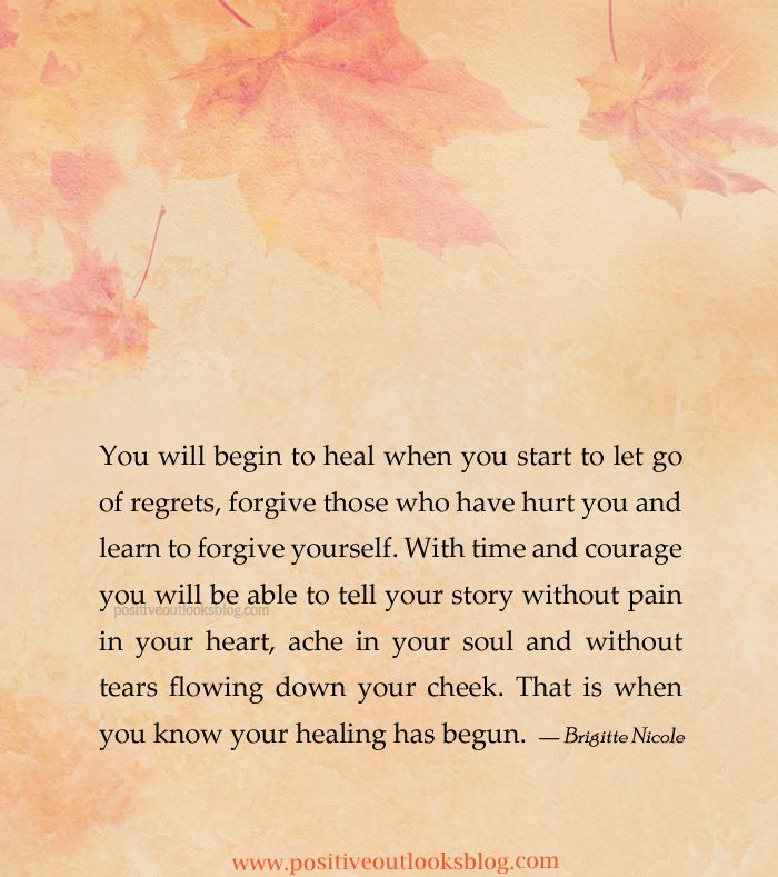 You will begin to heal when you start to let go of regrets, forgive those who have hurt you and learn to forgive yourself. With time and courage you will be able to tell your story without pain in ...