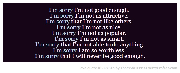 No I am not sorry because I am better than good enough I am perfect for someone!!