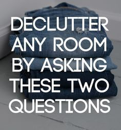 Almost all of decluttering comes down to asking ourselves these two questions.
