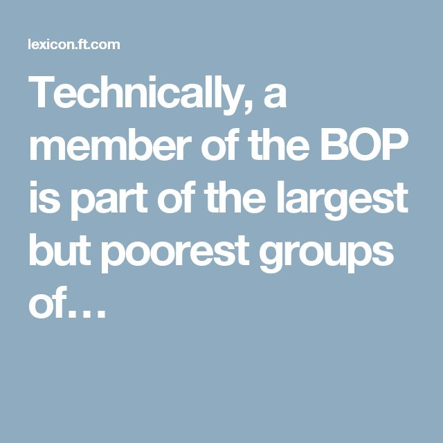 """Technically, a member of the BOP is part of the largest but poorest groups of the world's population, who live with less than $2.50 a day and are excluded from the modernity of our globalised civilised societies, including consumption and choice as well as access to organised financial services. Some estimates based on the broadest segment of the BOP put its demand as consumers at about $5 trillion in Purchasing Power Parity terms"""