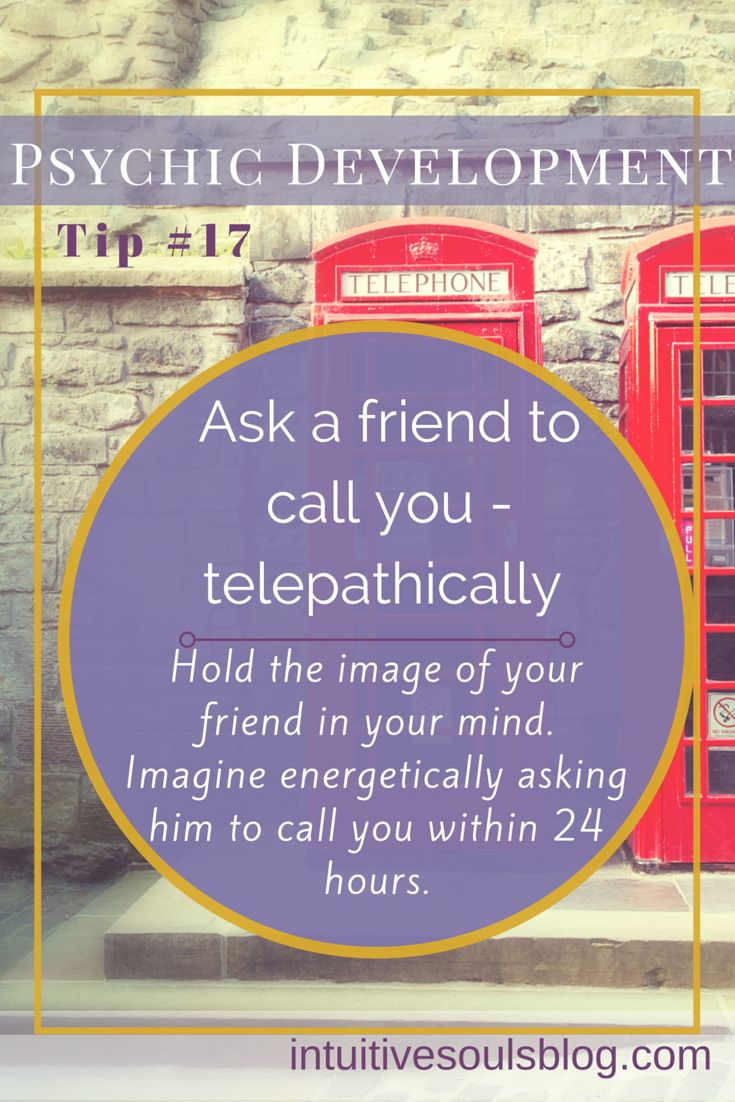Psychic development tip: Imagine your friend in your mind's eye. Telepathically ask her to call you within 24 hours. See all 28 tips: http://intuitivesoulsblog.com/develop-your-psychic-abilities/