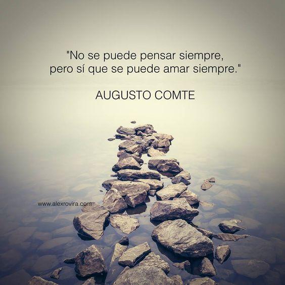... Augusto Comte. No se puede pensar siempre, pero sí se puede amar siempre.