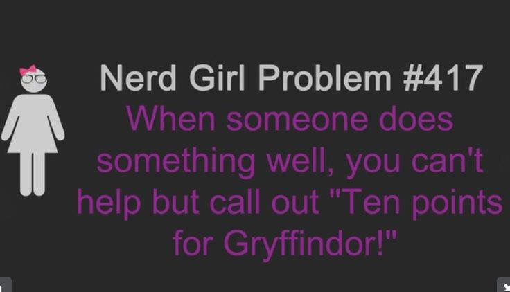 "Nerd Girl Problem #417 When someone does something well, you can't help but call out ""Ten points for Gryffindor!"" 