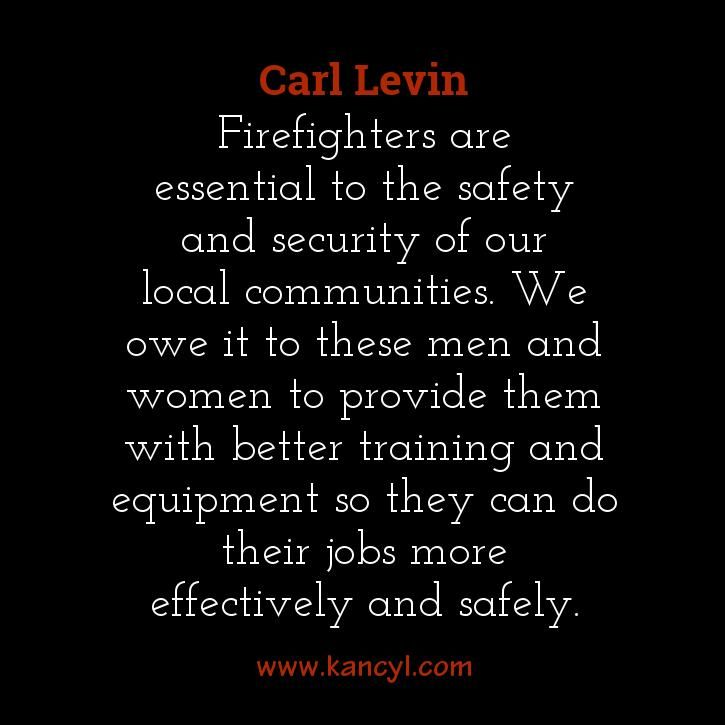 """Firefighters are essential to the safety and security of our local communities. We owe it to these men and women to provide them with better training and equipment so they can do their jobs more effectively and safely."", Carl Levin"