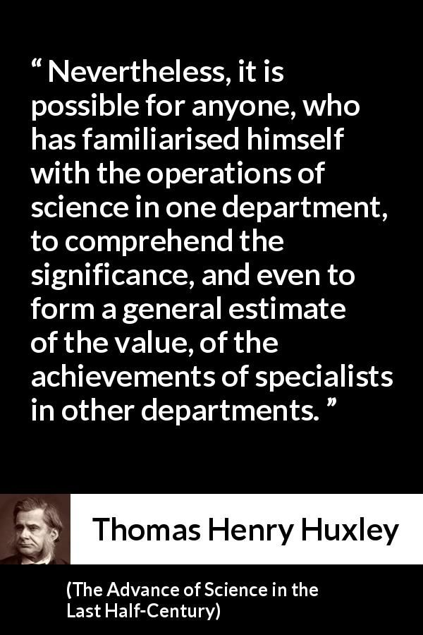 Thomas Henry Huxley - The Advance of Science in the Last Half-Century - Nevertheless, it is possible for anyone, who has familiarised himself with the operations of science in one department, to comprehend the significance, and even to form a general estimate of the value, of the achievements of specialists in other departments.