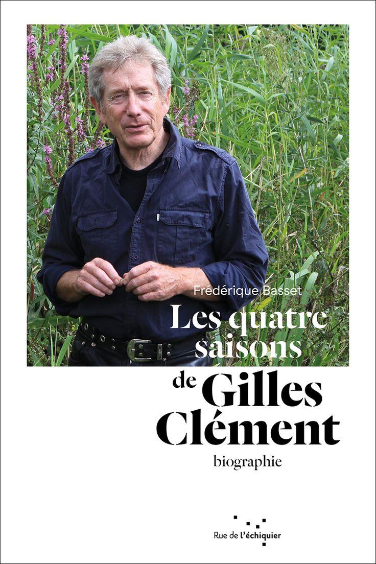 Les Quatre Saisons de Gilles Clément. Itinéraire d'un jardinier planétaire. Frédérique Basset