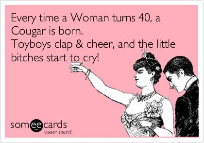 Every time a Woman turns 40, a Cougar is born. Toyboys clap & cheer, and the little bitches start to cry!
