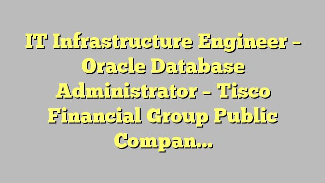 IT Infrastructure Engineer – Oracle Database Administrator - Tisco Financial Group Public Company Limited