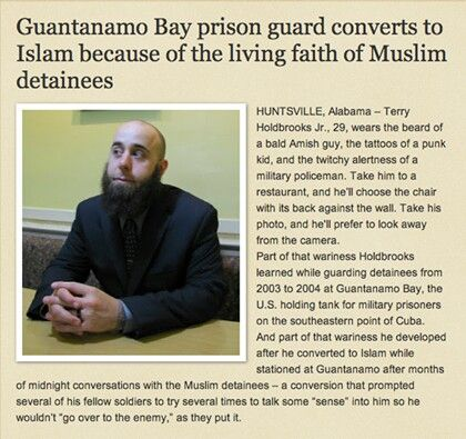 "GUANTANAMO BAY PRISON GUARD CONVERTS TO ISLAM Highlights from his Story: ""Here, I had all the freedom in the world, and I'm miserable,"" Holdbrooks said. ""They have nothing, and they're happy – it doesn't take a rocket scientist to figure out something's going on."" ""It made sense from beginning to end,"" Holdbrooks said. ""It doesn't contradict itself. There's no magic. It's just a simple instruction manual for living."" ""Every little step I took toward Islam, Islam was taking more steps toward…"