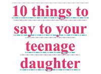 10 things to say to your teenage daughter. I want to remember this!