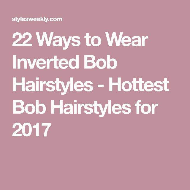 22 Ways to Wear Inverted Bob Hairstyles - Hottest Bob Hairstyles for 2017