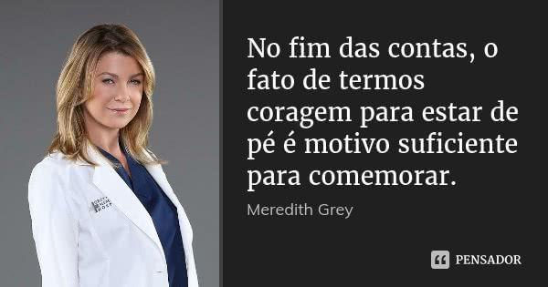 No fim das contas, o fato de termos coragem para estar de pé é motivo suficiente para comemorar. — Meredith Grey