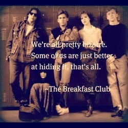 Quote from the breakfast club - one of my favorite movies ever!