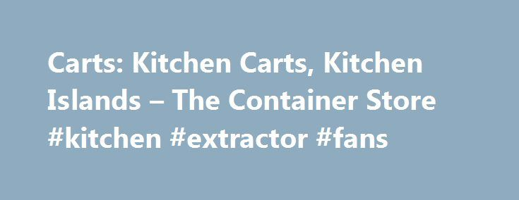 Carts: Kitchen Carts, Kitchen Islands – The Container Store #kitchen #extractor #fans http://kitchens.nef2.com/carts-kitchen-carts-kitchen-islands-the-container-store-kitchen-extractor-fans/  #kitchen cart # FREE SHIPPING WHEN YOU SPEND $75 OR MORE* *Place order online, by phone or in store. Spend $75 or more on merchandise (excluding tax, Gift Cards, eGift Cards, POP! Perks, installation and services) in a single transaction and receive free standard shipping to a single address in the…