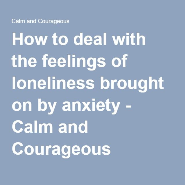 How to deal with the feelings of loneliness brought on by anxiety - Calm and Courageous