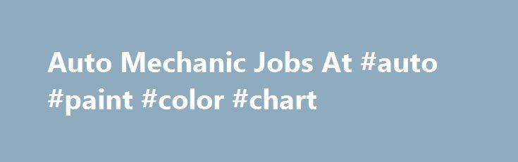 Auto Mechanic Jobs At #auto #paint #color #chart http://uk.remmont.com/auto-mechanic-jobs-at-auto-paint-color-chart/  #auto mechanic jobs # Auto Mechanic Jobs Search Anauto mechanicis someone who specializes in automotive engine maintenance, repair. An auto mechanic may be knowledgeable in working on all parts of a variety of vehicle makes or may specialize in a specific area or in a specific make of vehicle. In repairing vehicles, their main role is to diagnose the problem accurately and…