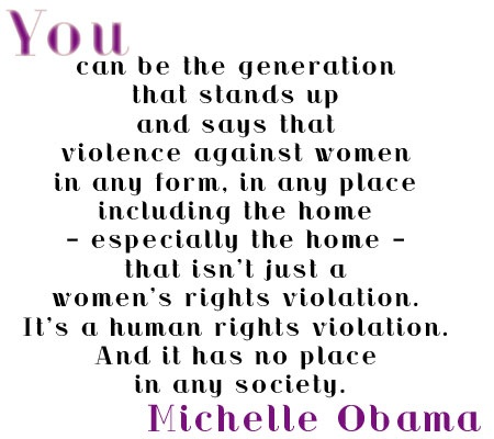 Michelle Obama, speech in Soweto, South Africa, June 22, 2011.   Republicans who voted agains the Violence Against Women Act take note!