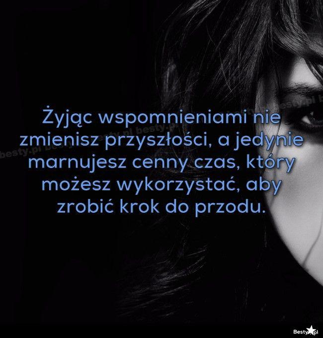 BESTY.pl - Żyjąc wspomnieniami nie zmienisz przyszłości, a jedynie marnujesz cenny czas, który możesz wykorz...