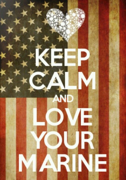 ~ Keep Calm and Love Your Marine!!! I love my retired Marine.  We have been married almost 36 yrs.