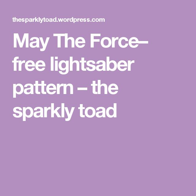 May The Force– free lightsaber pattern – the sparkly toad