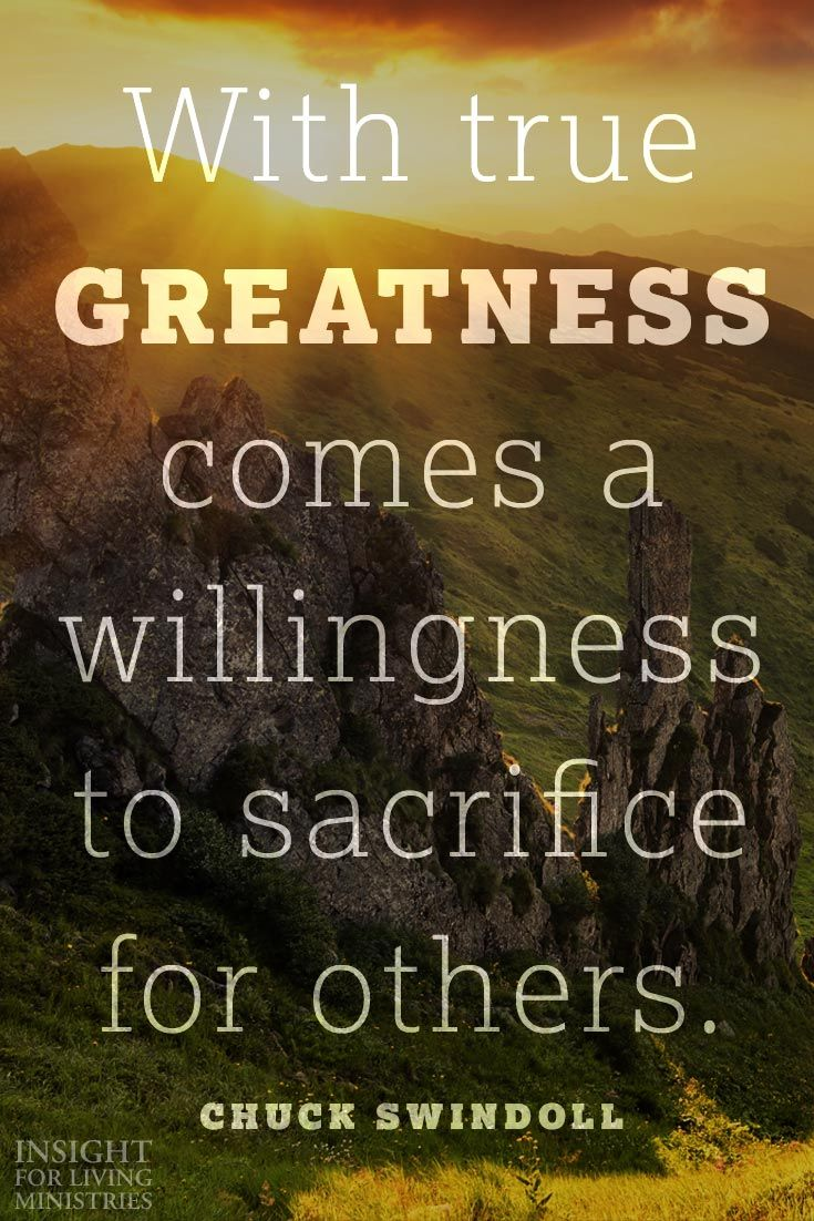 With True Greatness Comes A Willingness To Sacrifice For Others Chuck Swindoll Sacrifice Quotes Thoughts Quotes Wise Quotes
