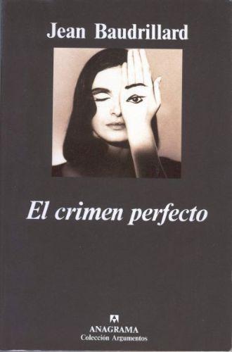 El crimen perfecto / Jean Baudrillard ; traducción de Joaquín Jordá  Anagrama 1996.   Esto es la historia de un crimen: del asesinato de la realidad. Y del exterminio de una ilusión: la ilusión vital, la ilusión radical del mundo. Si el crimen fuera perfecto, también este libro debería ser perfecto, ya que quiere ser la reconstitución del crimen.