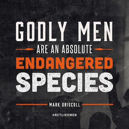 Godly men are an absolute endangered species. ~ Mark Driscoll