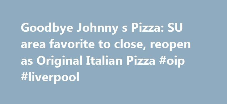 Goodbye Johnny s Pizza: SU area favorite to close, reopen as Original Italian Pizza #oip #liverpool http://wichita.remmont.com/goodbye-johnny-s-pizza-su-area-favorite-to-close-reopen-as-original-italian-pizza-oip-liverpool/  # Goodbye Johnny's Pizza: SU area favorite to close, reopen as Original Italian Pizza SYRACUSE, NY — Johnny's Pizza, which has served Syracuse University area students, faculty and neighbors since the early 1970s, is getting a new name, decor and brand. And char-grilled…