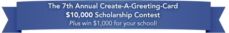The annual Create-A-Greeting-Card $10,000 Scholarship Contest requires you to submit an original work of art which, if selected, will be turned into a greeting card and sold by The Gallery Collection. You must be at least 14 years to apply and enrolled in high school, college, or homeschool.