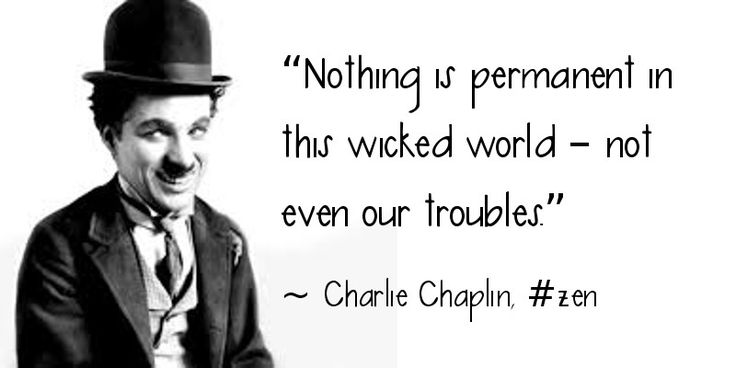 """Nothing is permanent in this wicked world - Not even our troubles"" ~Charlie Chaplin"