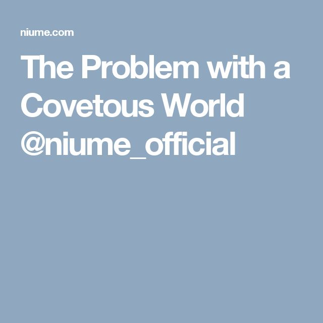 The Problem with a Covetous World @niume_official